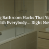 8 Amazing Bathroom Hacks That You'll Want To Share With Everybody… Right Now!