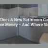 How Much Does A New Bathroom Cost? Where Can You Save Money - And Where Shouldn't You?