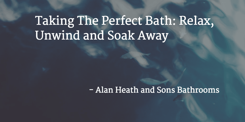 Taking The Perfect Bath: Relax, Unwind and Soak Away