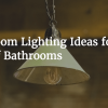 5 Bathroom Lighting Ideas for All Types of Bathrooms