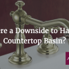 Is There a Downside to Having a Countertop Basin?