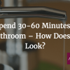 People Spend 30-60 Minutes a Day in the Bathroom – How Does Yours Look?