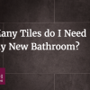 How Many Tiles do I Need for my New Bathroom?