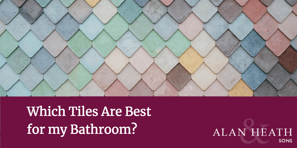 Which Tiles Are Best For My Bathroom Alan Heath Sons Designer