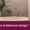 What's New in Bathroom Design?