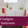 Tech and Gadgets for Your Bathroom
