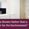 Is Having a Shower Rather than a Bath Better for the Environment?