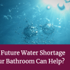 UK Facing Future Water Shortage – How Your Bathroom Can Help